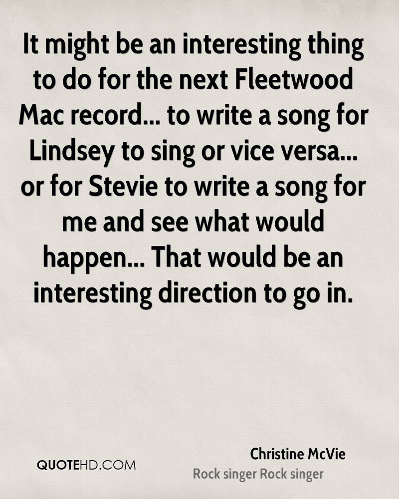 It might be an interesting thing to do for the next Fleetwood Mac record... to write a song for Lindsey to sing or vice versa... or for Stevie to write a song for me and see what would happen... That would be an interesting direction to go in.