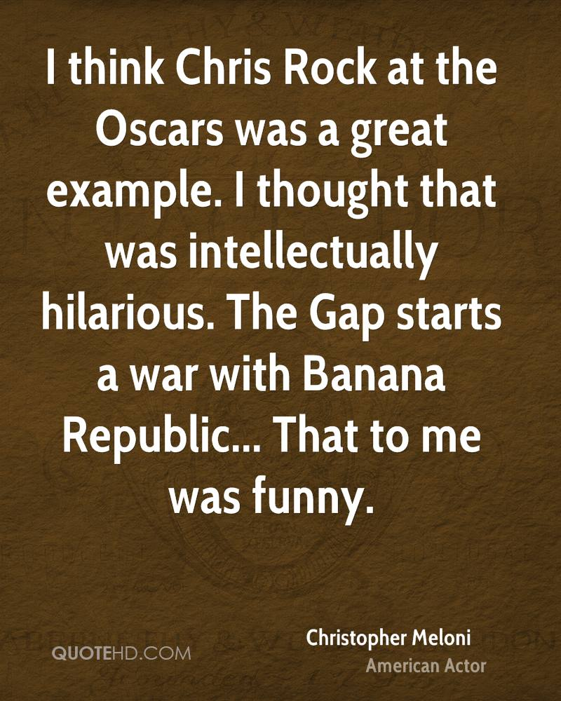 I think Chris Rock at the Oscars was a great example. I thought that was intellectually hilarious. The Gap starts a war with Banana Republic... That to me was funny.