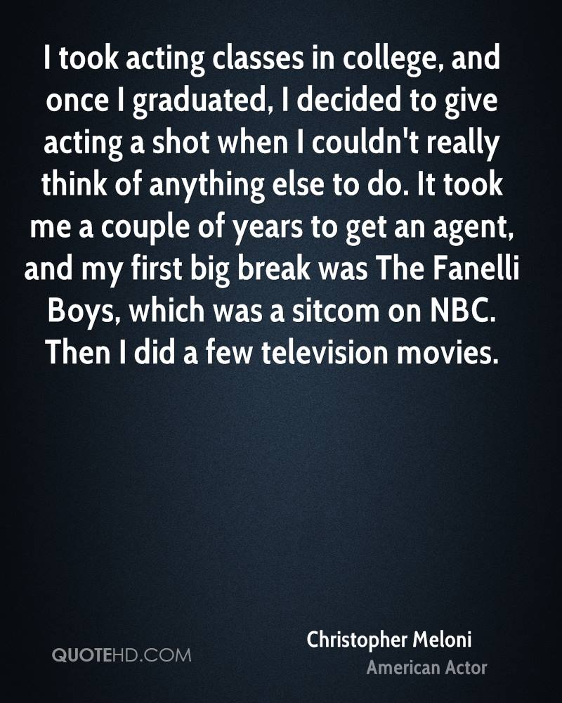 I took acting classes in college, and once I graduated, I decided to give acting a shot when I couldn't really think of anything else to do. It took me a couple of years to get an agent, and my first big break was The Fanelli Boys, which was a sitcom on NBC. Then I did a few television movies.