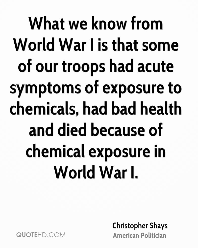 What we know from World War I is that some of our troops had acute symptoms of exposure to chemicals, had bad health and died because of chemical exposure in World War I.
