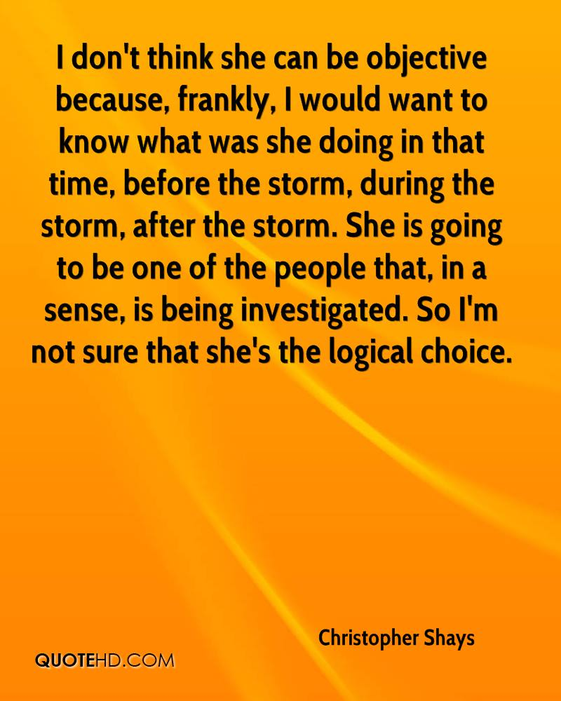 I don't think she can be objective because, frankly, I would want to know what was she doing in that time, before the storm, during the storm, after the storm. She is going to be one of the people that, in a sense, is being investigated. So I'm not sure that she's the logical choice.