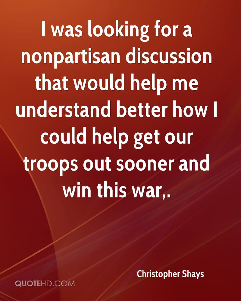 I was looking for a nonpartisan discussion that would help me understand better how I could help get our troops out sooner and win this war.