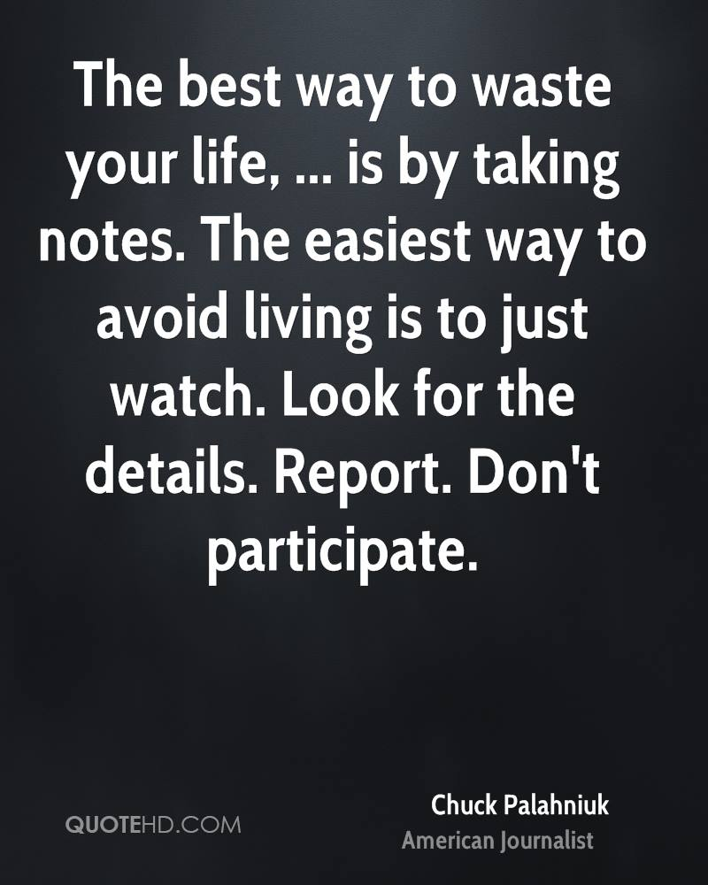 The best way to waste your life, ... is by taking notes. The easiest way to avoid living is to just watch. Look for the details. Report. Don't participate.