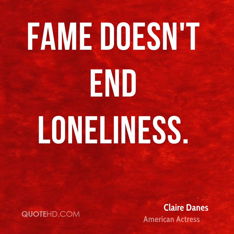 Fame doesn't end loneliness.