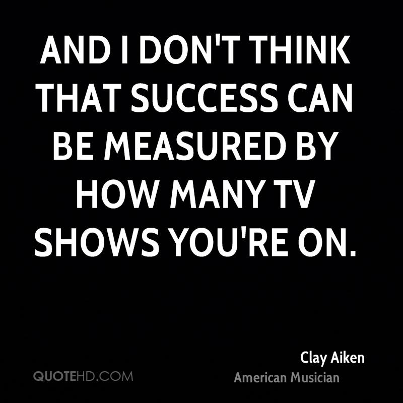 And I don't think that success can be measured by how many TV shows you're on.