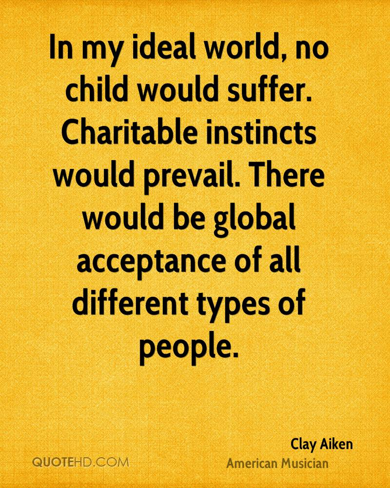 In my ideal world, no child would suffer. Charitable instincts would prevail. There would be global acceptance of all different types of people.