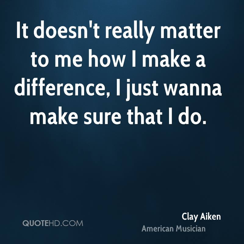 It doesn't really matter to me how I make a difference, I just wanna make sure that I do.