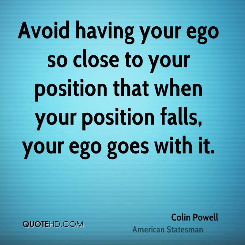 Avoid having your ego so close to your position that when your position falls, your ego goes with it.