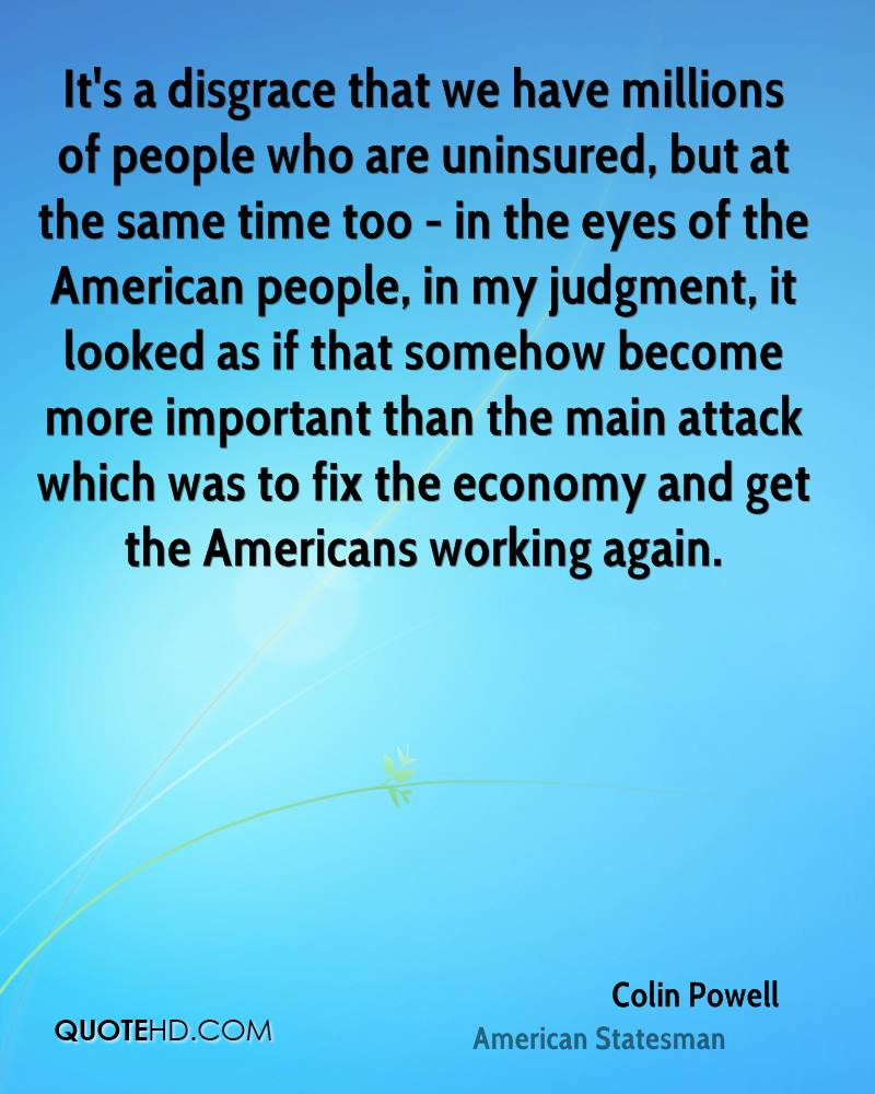 It's a disgrace that we have millions of people who are uninsured, but at the same time too - in the eyes of the American people, in my judgment, it looked as if that somehow become more important than the main attack which was to fix the economy and get the Americans working again.