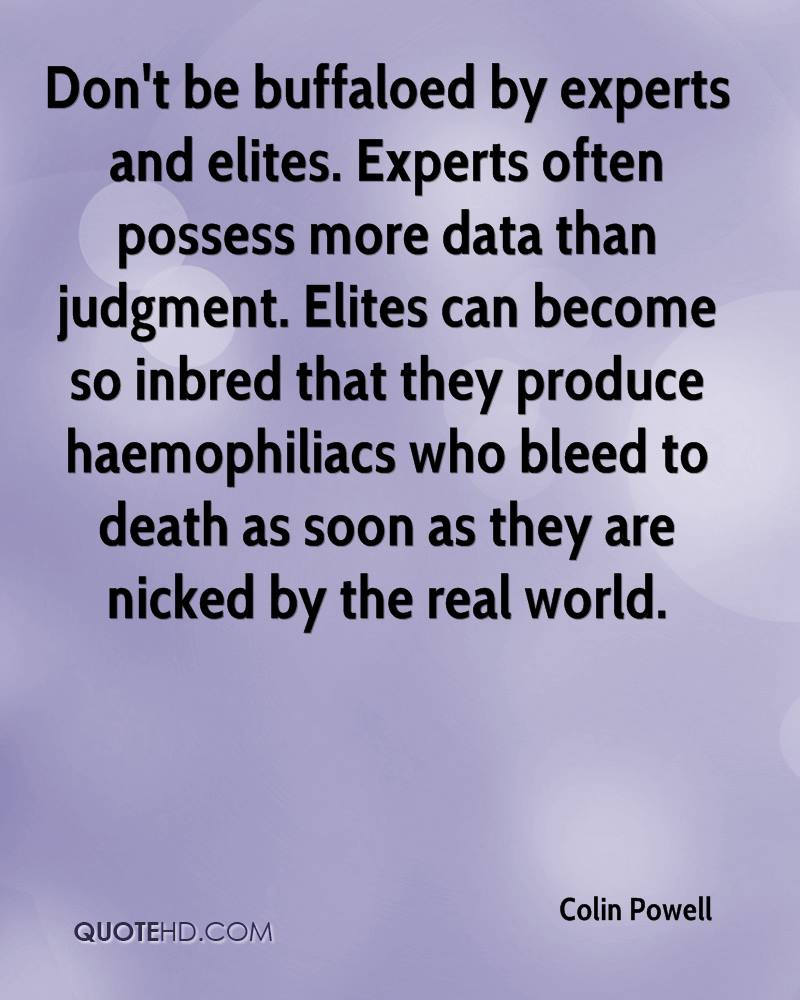 Don't be buffaloed by experts and elites. Experts often possess more data than judgment. Elites can become so inbred that they produce haemophiliacs who bleed to death as soon as they are nicked by the real world.