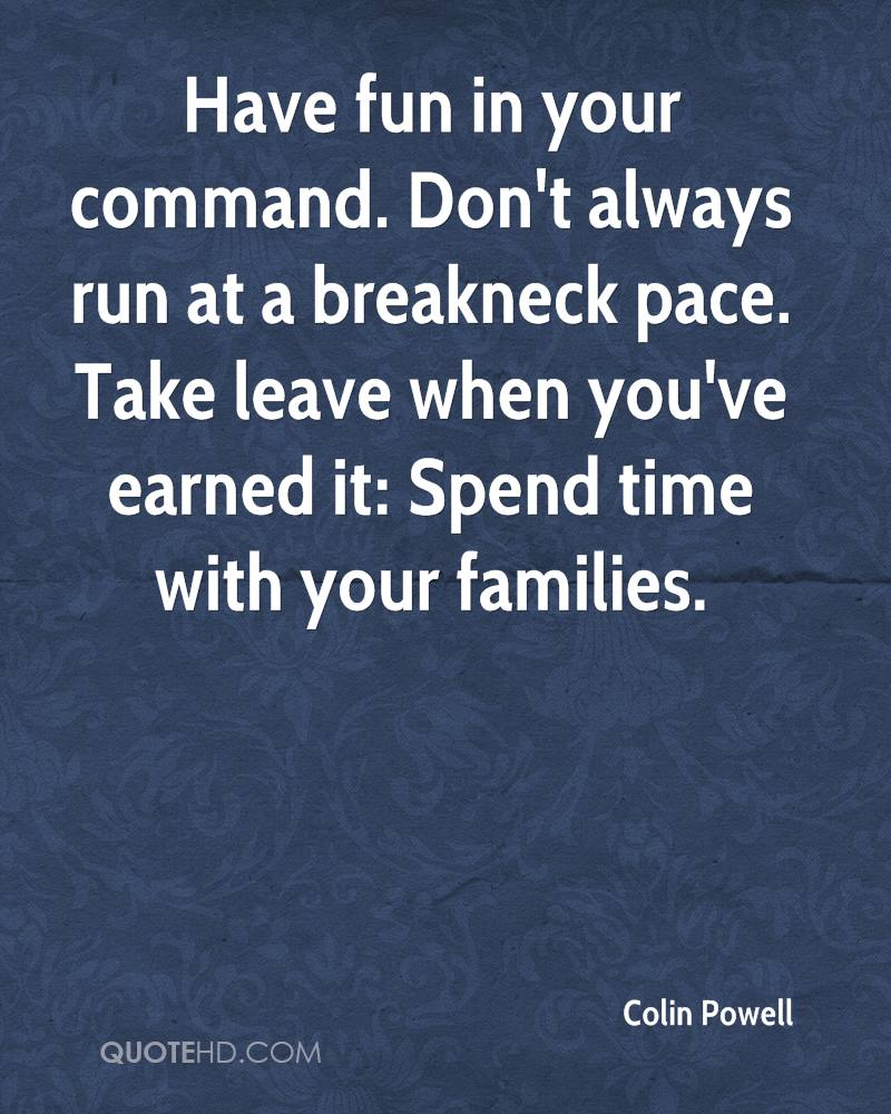 Have fun in your command. Don't always run at a breakneck pace. Take leave when you've earned it: Spend time with your families.