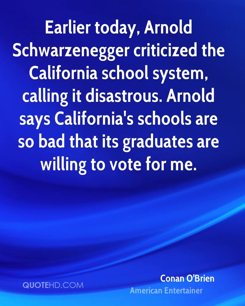 Earlier today, Arnold Schwarzenegger criticized the California school system, calling it disastrous. Arnold says California's schools are so bad that its graduates are willing to vote for me.