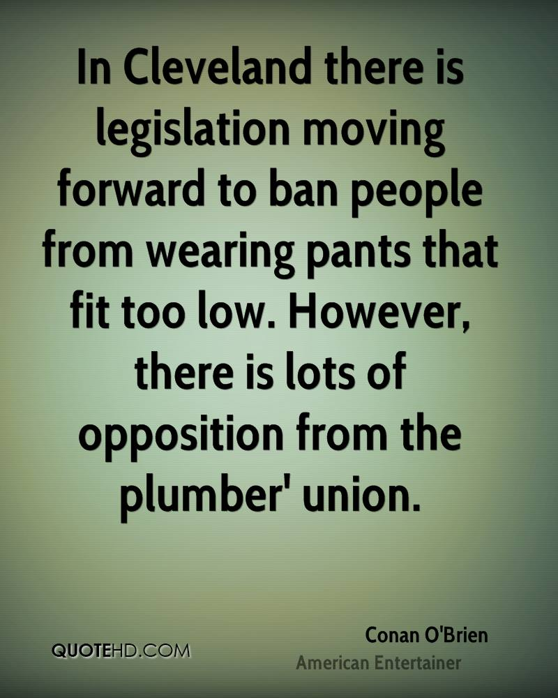 In Cleveland there is legislation moving forward to ban people from wearing pants that fit too low. However, there is lots of opposition from the plumber' union.