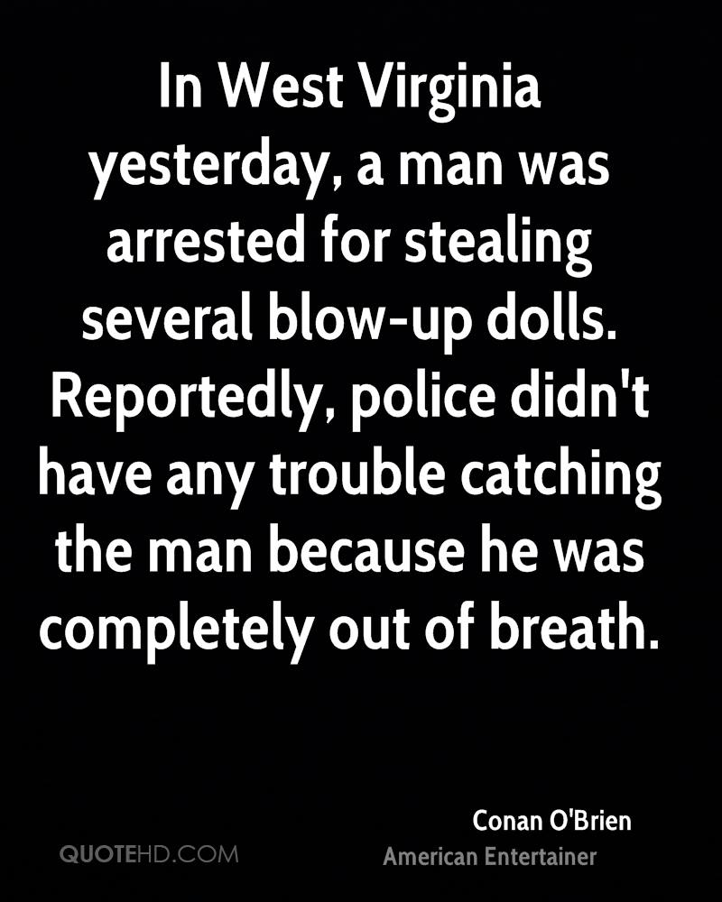 In West Virginia yesterday, a man was arrested for stealing several blow-up dolls. Reportedly, police didn't have any trouble catching the man because he was completely out of breath.