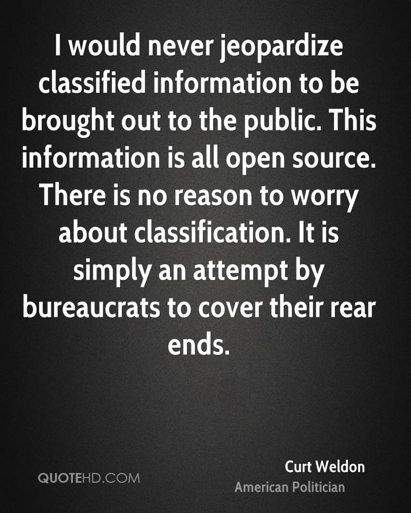 I would never jeopardize classified information to be brought out to the public. This information is all open source. There is no reason to worry about classification. It is simply an attempt by bureaucrats to cover their rear ends.