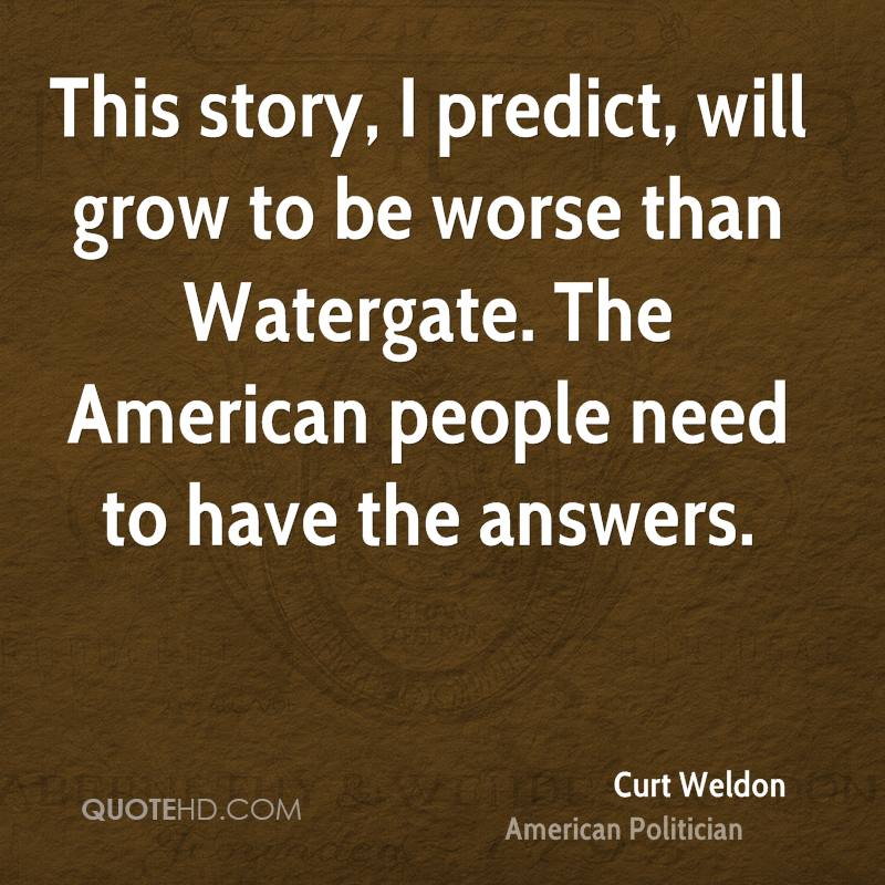 This story, I predict, will grow to be worse than Watergate. The American people need to have the answers.
