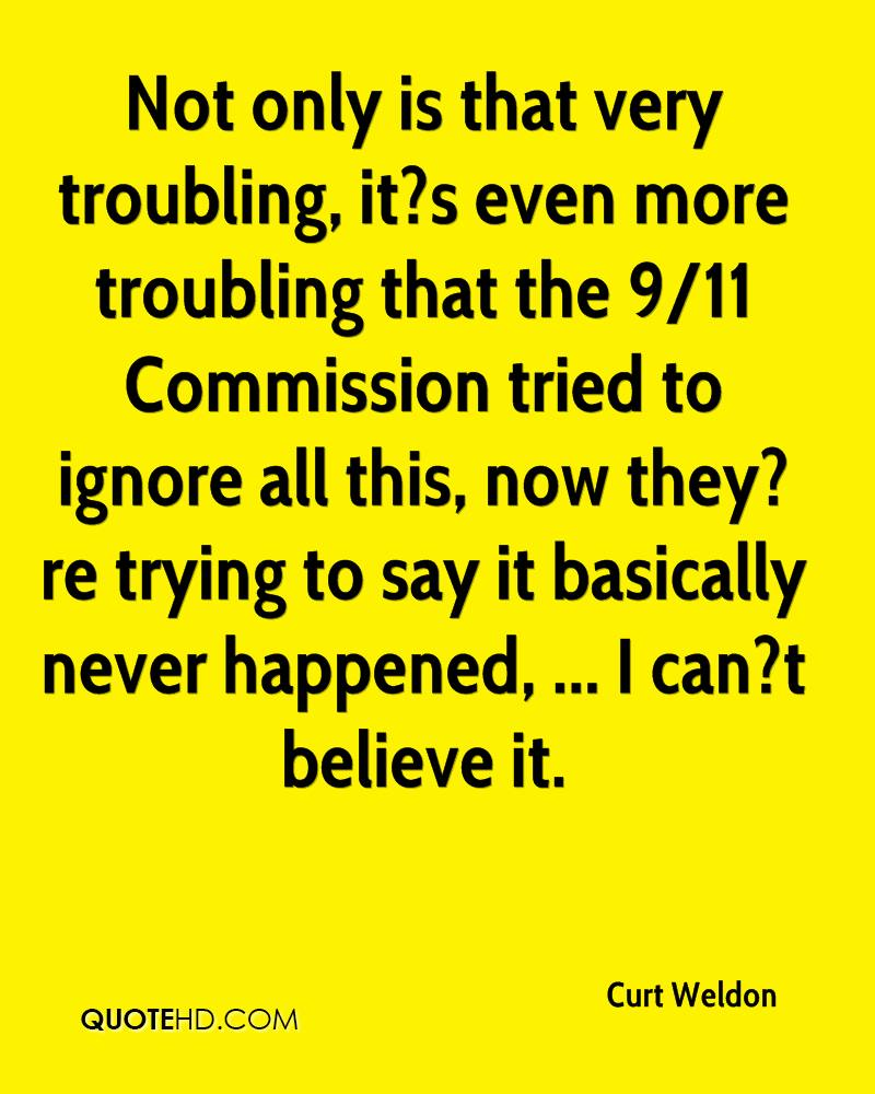 Not only is that very troubling, it?s even more troubling that the 9/11 Commission tried to ignore all this, now they?re trying to say it basically never happened, ... I can?t believe it.