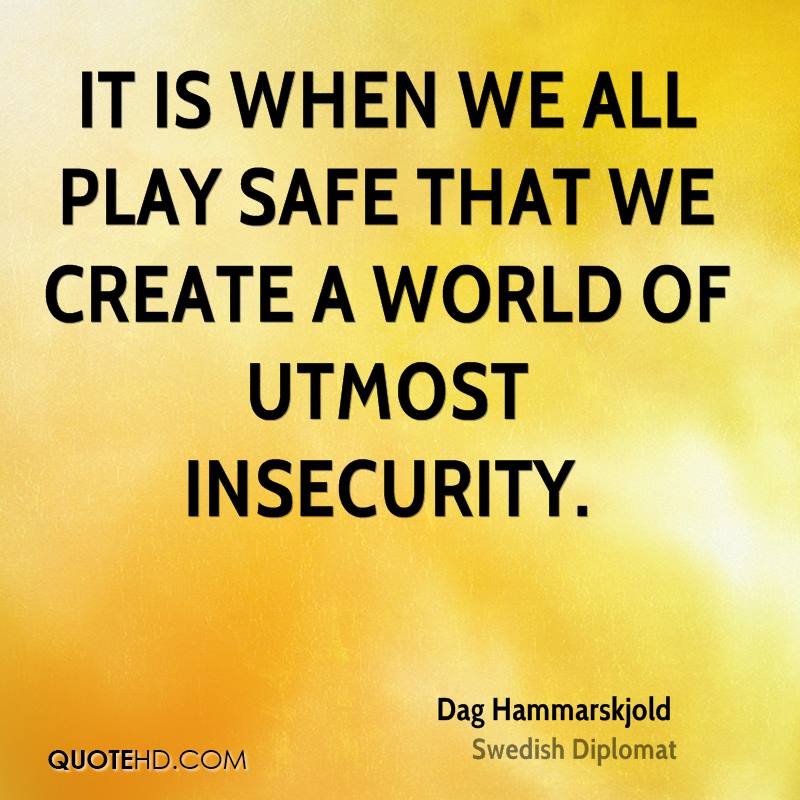 It is when we all play safe that we create a world of utmost insecurity.