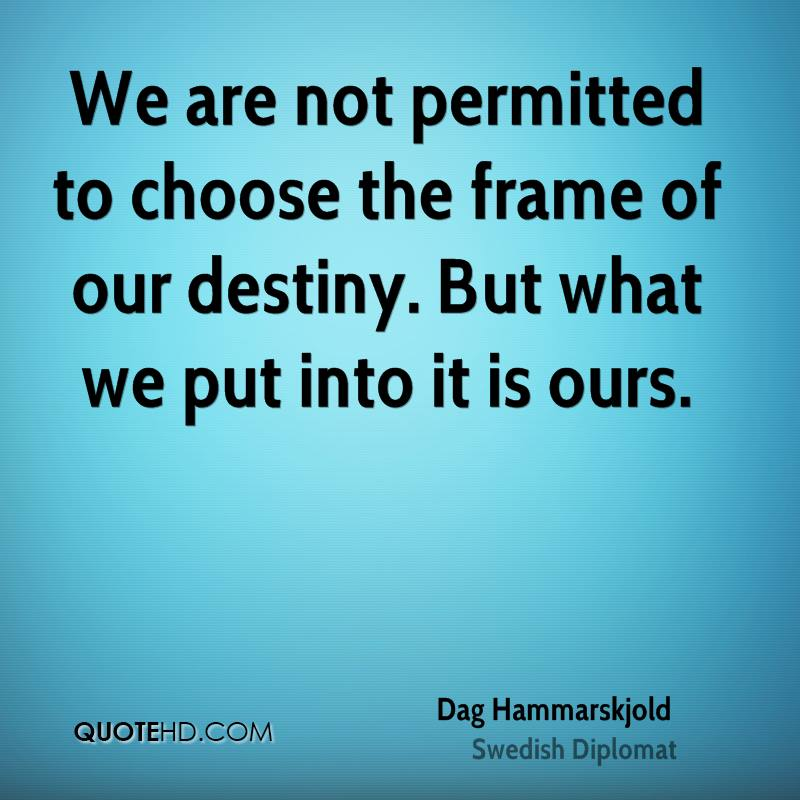 We are not permitted to choose the frame of our destiny. But what we put into it is ours.