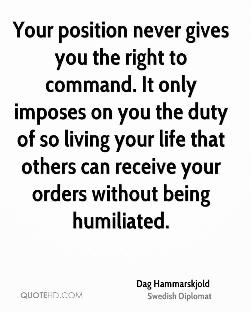 Your position never gives you the right to command. It only imposes on you the duty of so living your life that others can receive your orders without being humiliated.