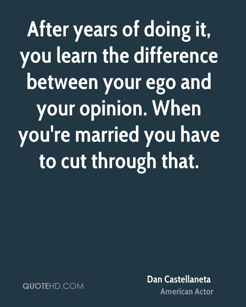 After years of doing it, you learn the difference between your ego and your opinion. When you're married you have to cut through that.