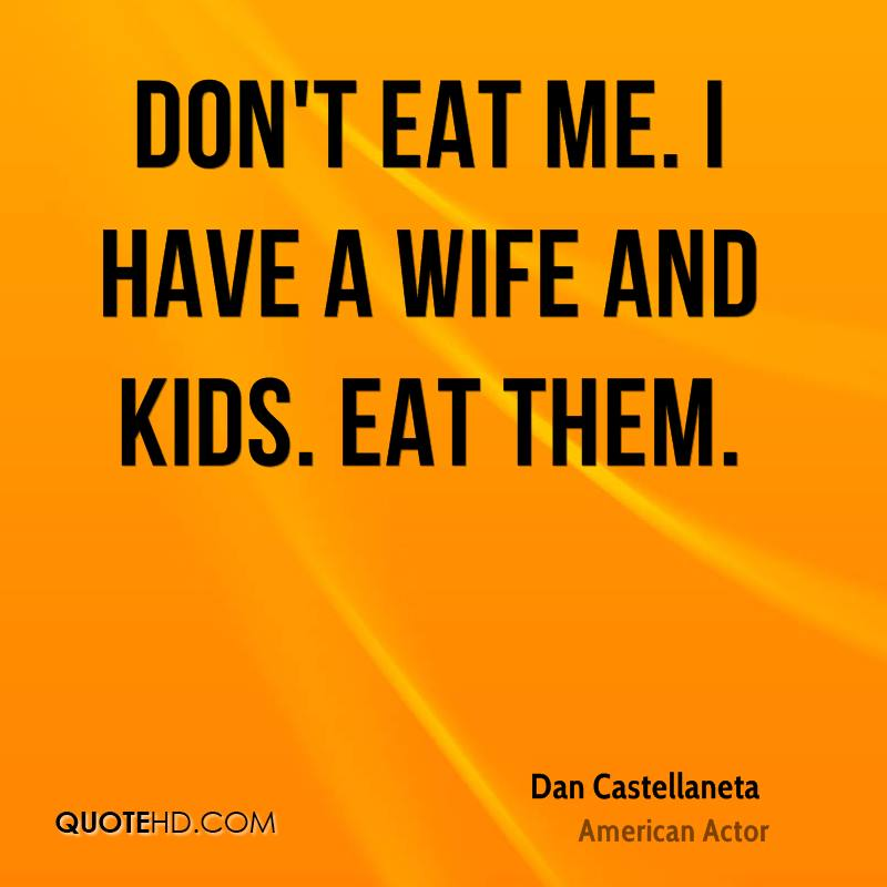 Don't eat me. I have a wife and kids. Eat them.