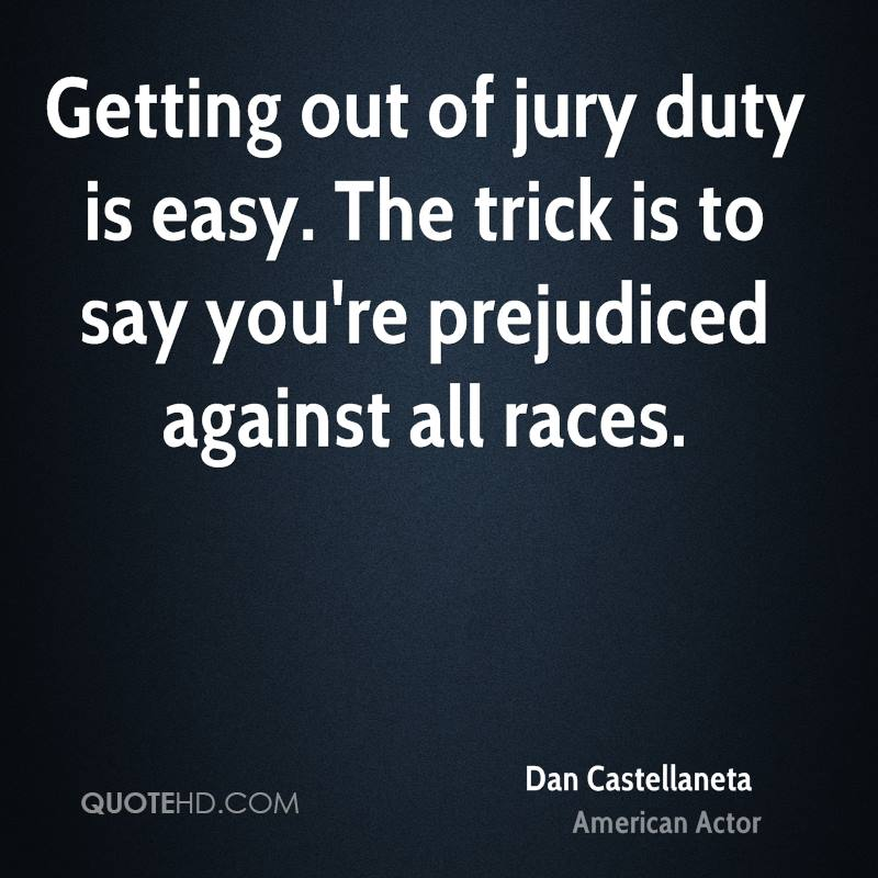 Getting out of jury duty is easy. The trick is to say you're prejudiced against all races.