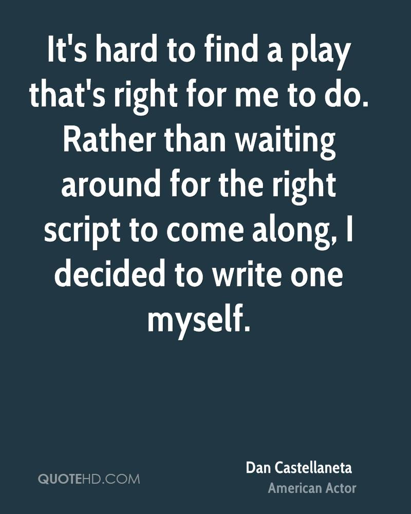 It's hard to find a play that's right for me to do. Rather than waiting around for the right script to come along, I decided to write one myself.
