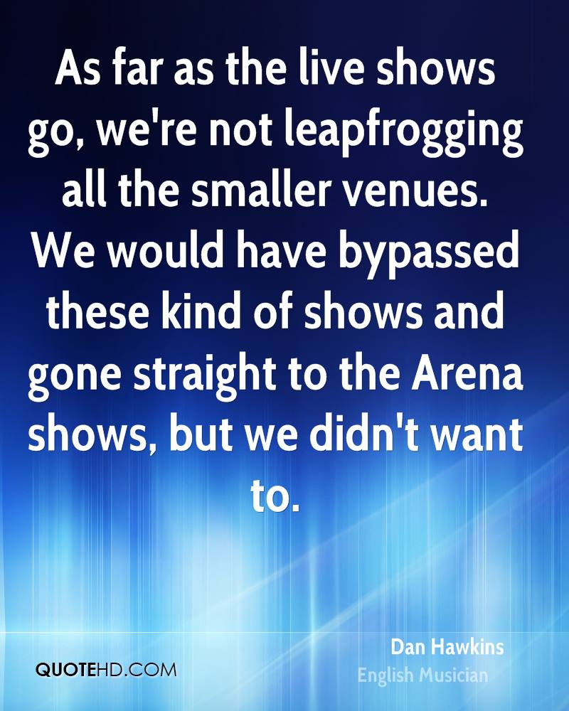 As far as the live shows go, we're not leapfrogging all the smaller venues. We would have bypassed these kind of shows and gone straight to the Arena shows, but we didn't want to.
