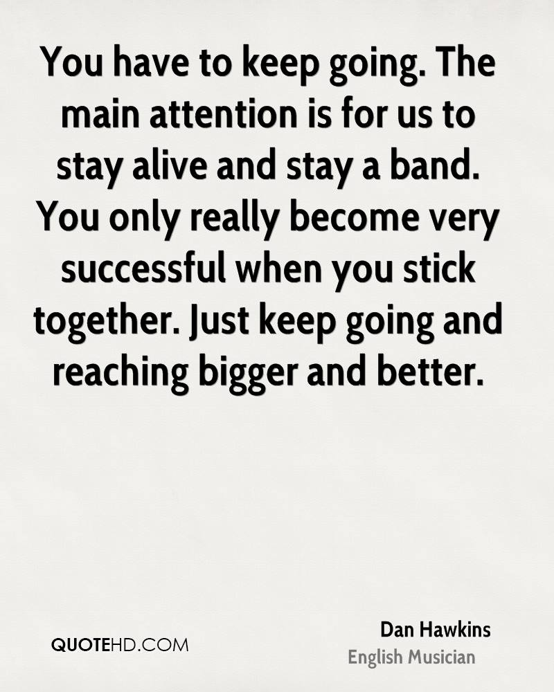 You have to keep going. The main attention is for us to stay alive and stay a band. You only really become very successful when you stick together. Just keep going and reaching bigger and better.