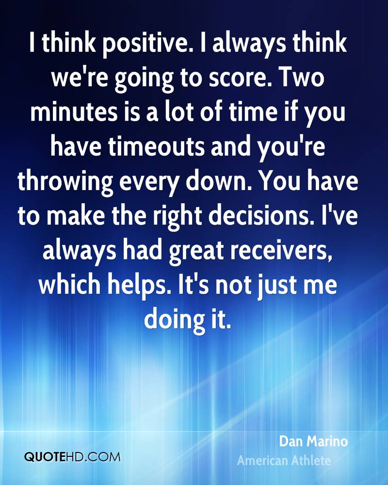 I think positive. I always think we're going to score. Two minutes is a lot of time if you have timeouts and you're throwing every down. You have to make the right decisions. I've always had great receivers, which helps. It's not just me doing it.