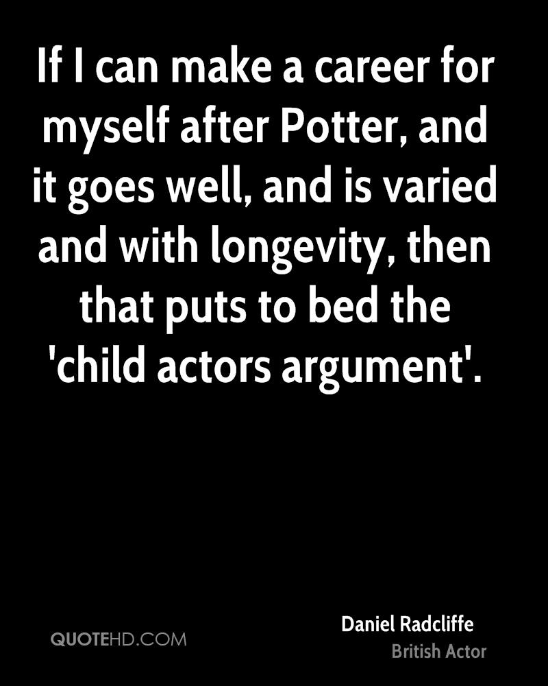 If I can make a career for myself after Potter, and it goes well, and is varied and with longevity, then that puts to bed the 'child actors argument'.