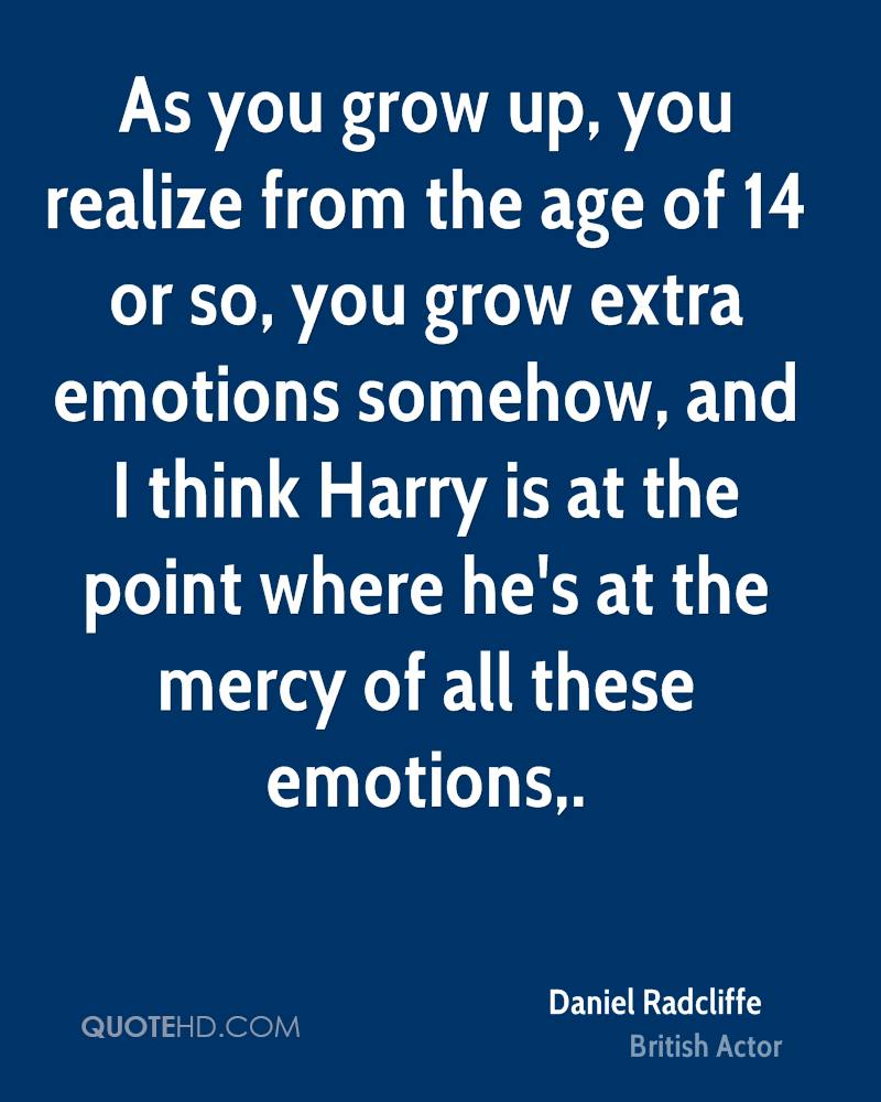 As you grow up, you realize from the age of 14 or so, you grow extra emotions somehow, and I think Harry is at the point where he's at the mercy of all these emotions.