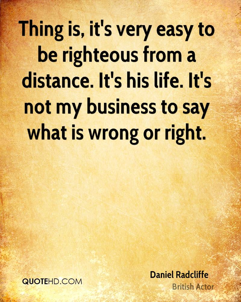 Thing is, it's very easy to be righteous from a distance. It's his life. It's not my business to say what is wrong or right.