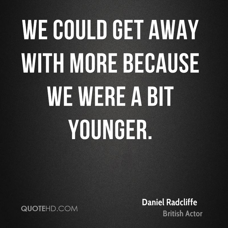 We could get away with more because we were a bit younger.