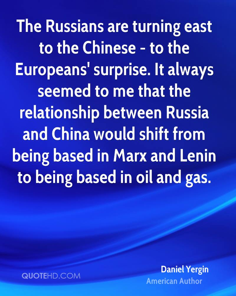 The Russians are turning east to the Chinese - to the Europeans' surprise. It always seemed to me that the relationship between Russia and China would shift from being based in Marx and Lenin to being based in oil and gas.