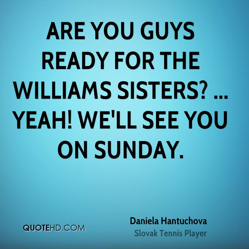 Are you guys ready for the Williams sisters? ... Yeah! We'll see you on Sunday.