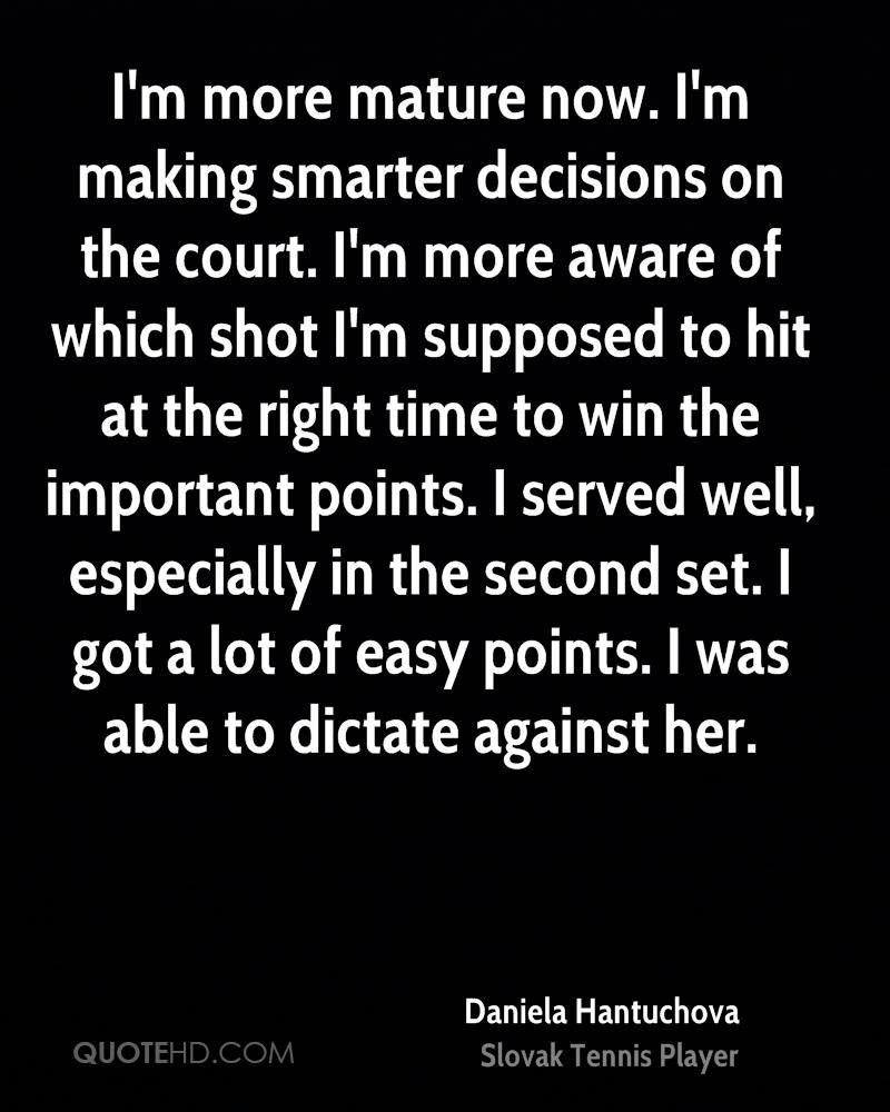 I'm more mature now. I'm making smarter decisions on the court. I'm more aware of which shot I'm supposed to hit at the right time to win the important points. I served well, especially in the second set. I got a lot of easy points. I was able to dictate against her.
