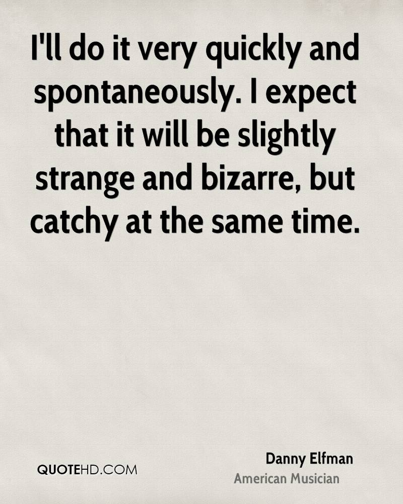 I'll do it very quickly and spontaneously. I expect that it will be slightly strange and bizarre, but catchy at the same time.