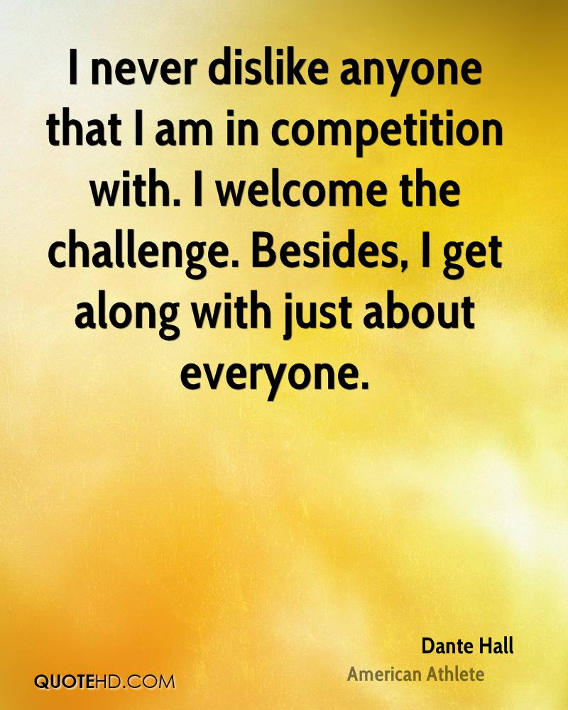 I never dislike anyone that I am in competition with. I welcome the challenge. Besides, I get along with just about everyone.