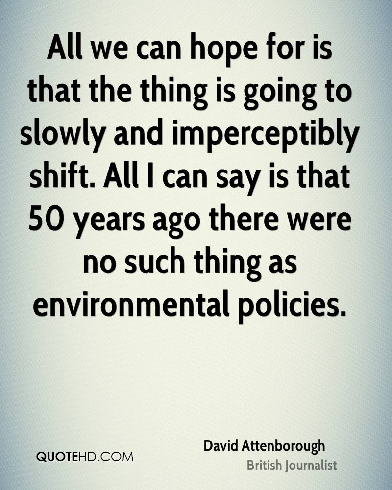 All we can hope for is that the thing is going to slowly and imperceptibly shift. All I can say is that 50 years ago there were no such thing as environmental policies.