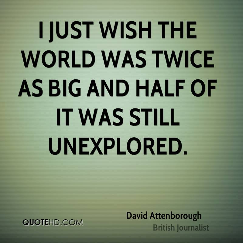 I just wish the world was twice as big and half of it was still unexplored.