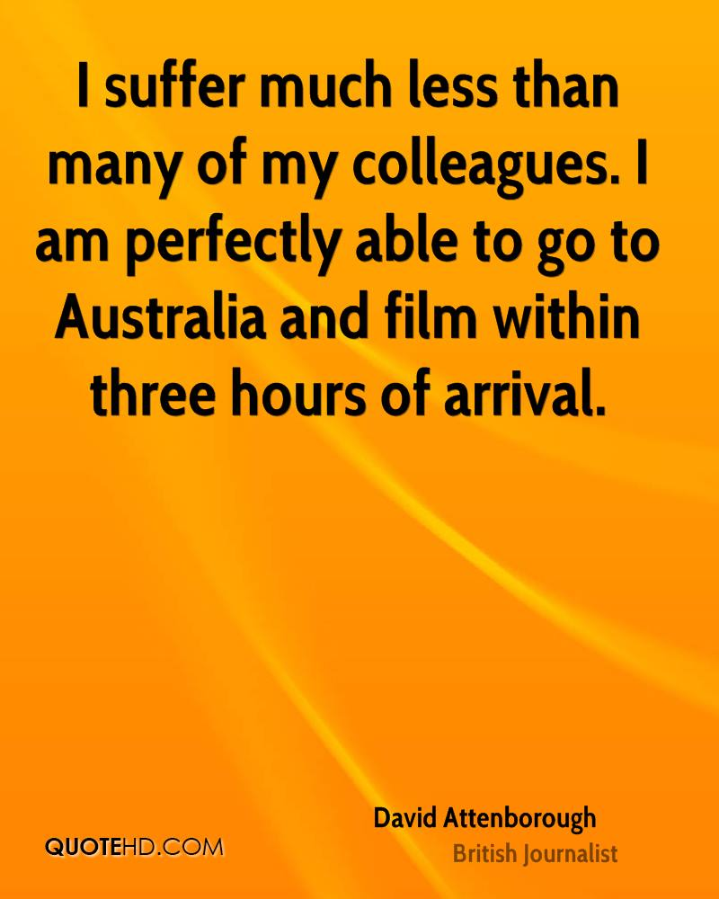I suffer much less than many of my colleagues. I am perfectly able to go to Australia and film within three hours of arrival.