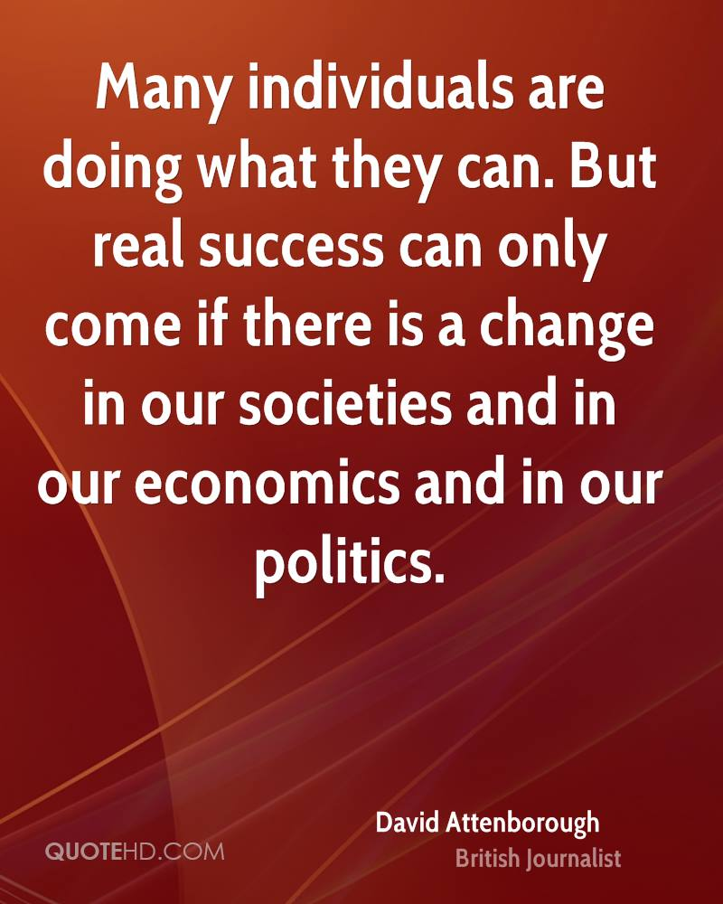 Many individuals are doing what they can. But real success can only come if there is a change in our societies and in our economics and in our politics.