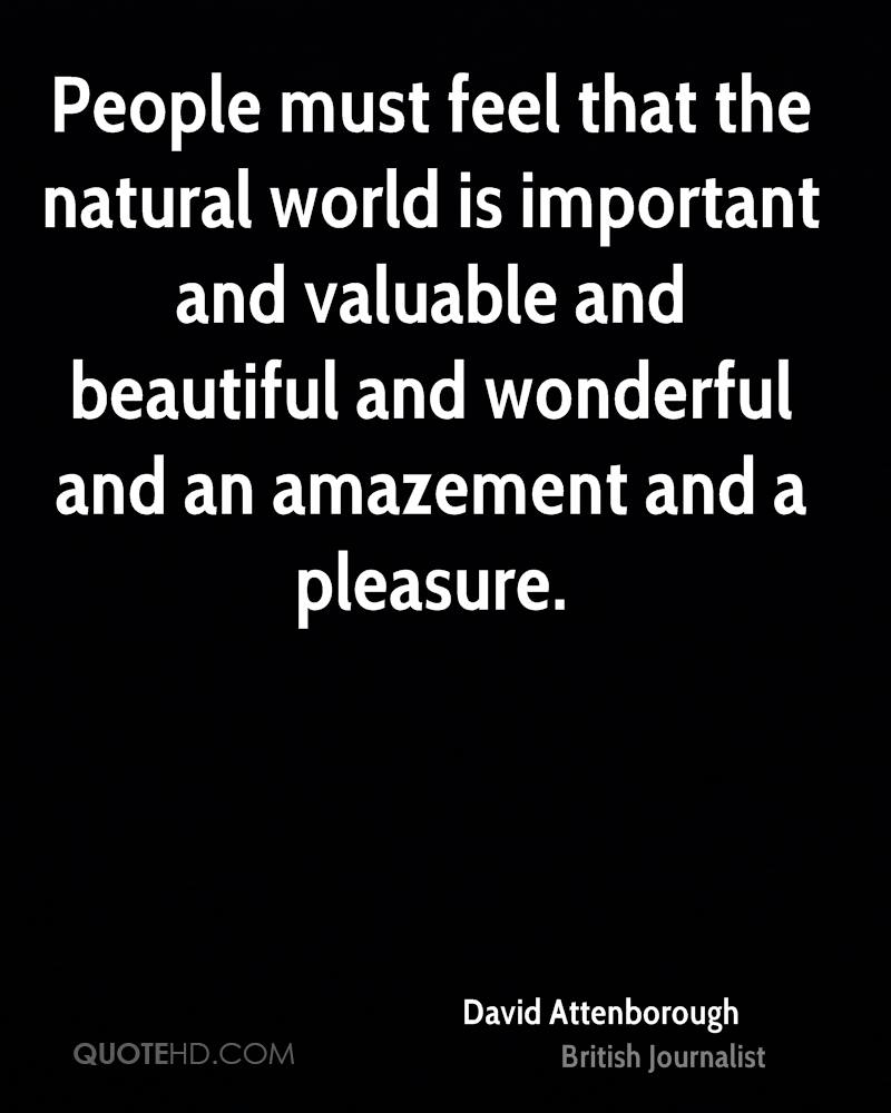 People must feel that the natural world is important and valuable and beautiful and wonderful and an amazement and a pleasure.