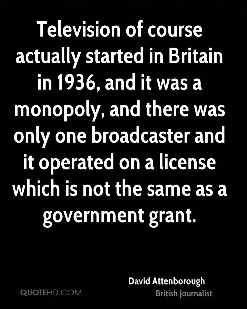 Television of course actually started in Britain in 1936, and it was a monopoly, and there was only one broadcaster and it operated on a license which is not the same as a government grant.