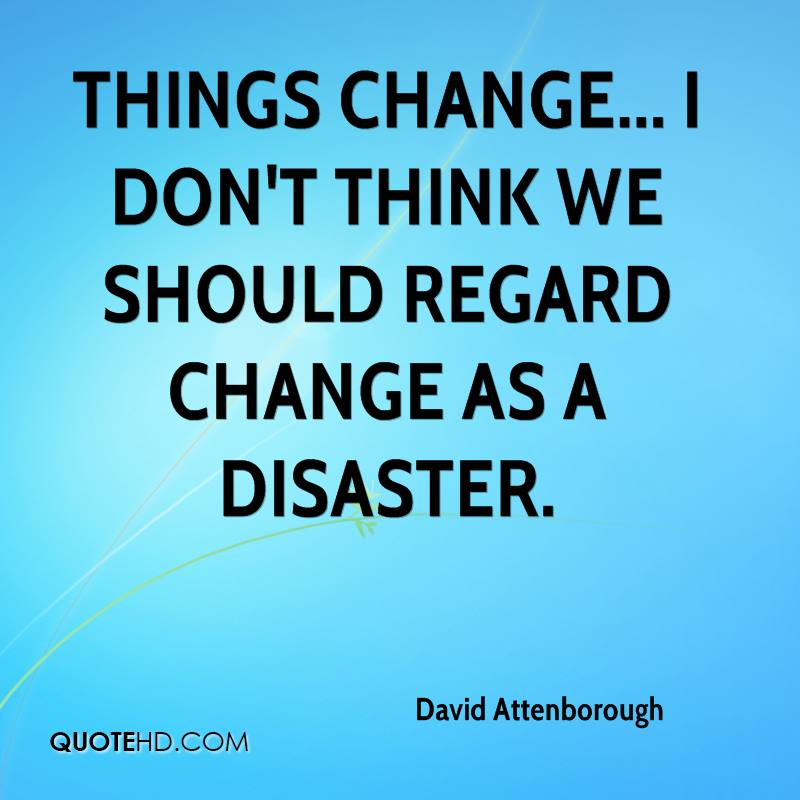 Things change... I don't think we should regard change as a disaster.