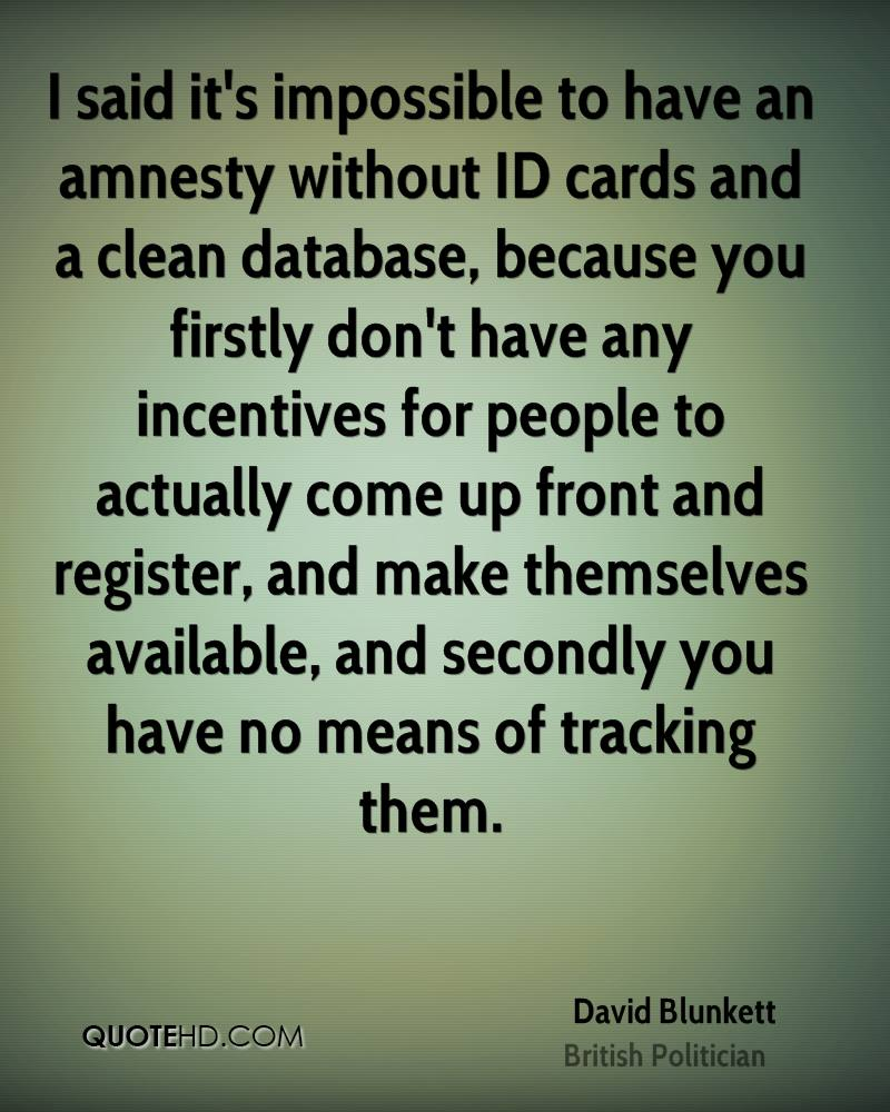 I said it's impossible to have an amnesty without ID cards and a clean database, because you firstly don't have any incentives for people to actually come up front and register, and make themselves available, and secondly you have no means of tracking them.