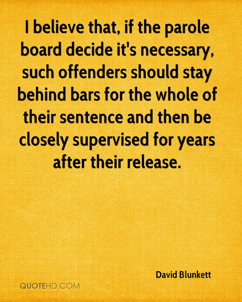 I believe that, if the parole board decide it's necessary, such offenders should stay behind bars for the whole of their sentence and then be closely supervised for years after their release.
