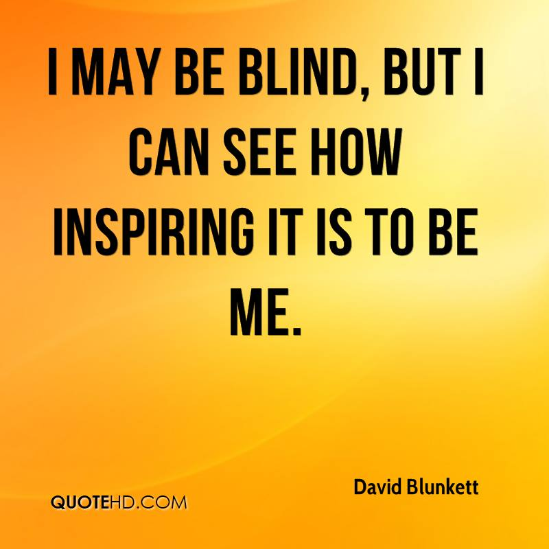 I may be blind, but I can see how inspiring it is to be me.